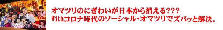 オマツリのにぎわいが日本から消える???Withコロナ時代のソーシャル・オマツリでズバッと解決。